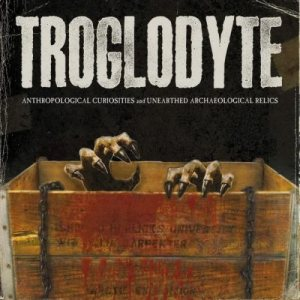 Troglodyte - Anthropological Curiosities and Unearthed Archaeological Relics cover art