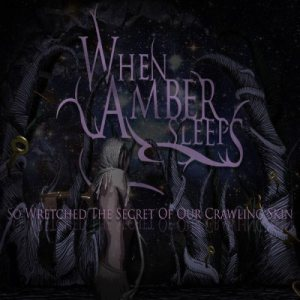 When Amber Sleeps - So Wretched the Secret of Our Crawling Skin cover art