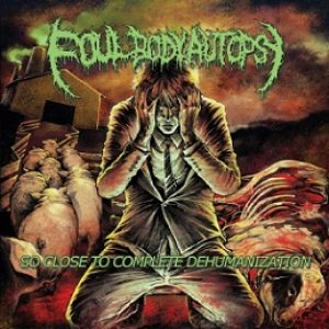 Foul Body Autopsy - So Close to Complete Dehumanization cover art