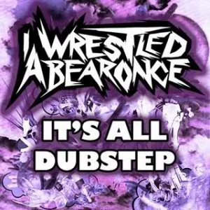 Iwrestledabearonce - It's All Dubstep cover art