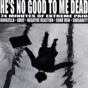 Negative Reaction / Grief / Subsanity / Bongzilla / Sourvein - He's No Good to Me Dead - 74 Minutes of Extreme Pain cover art