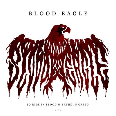 Blood Eagle - To Ride in Blood & Bathe in Greed I