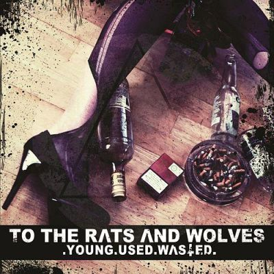 To the Rats and Wolves - Young.Used.Wasted.