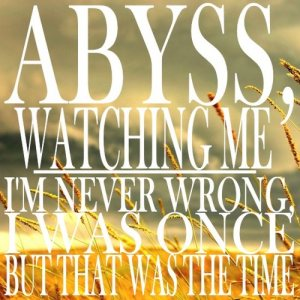 Abyss, Watching Me - I'm Never Wrong, I Was Once But That Was the Time