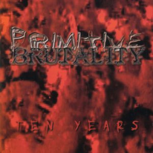 Primitive Brutality - Ten Years cover art