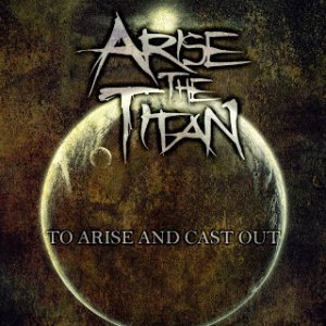 Arise the Titan - To Arise and Cast Out cover art