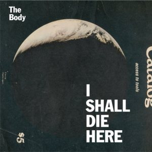 The Body - I Shall Die Here cover art